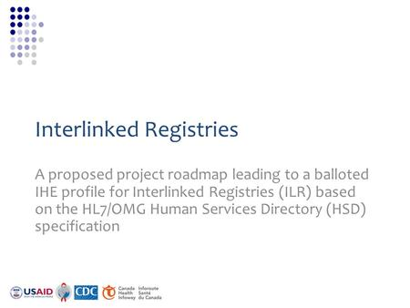 Interlinked Registries A proposed project roadmap leading to a balloted IHE profile for Interlinked Registries (ILR) based on the HL7/OMG Human Services.