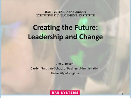 BAE SYSTEMS North America EXECUTIVE DEVELOPMENT INSTITUTE Creating the Future: Leadership and Change Jim Clawson Darden Graduate School of Business Administration.