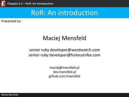 Chapter 3.1 – RoR: An introduction Maciej Mensfeld Presented by: Maciej Mensfeld RoR: An introduction dev.mensfeld.pl github.com/mensfeld.