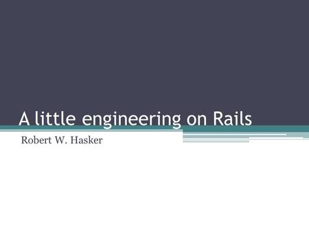 A little engineering on Rails Robert W. Hasker. Goals Intro to the Rails framework ▫Basic concepts: MVC, Active Record ▫A bit of Ruby Using Rails to build.
