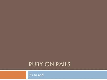 RUBY ON RAILS It's so rad. What we'll cover  What is Ruby?  What is RoR?  Why RoR?  Developing with RoR  Deployment  Demo  Questions.