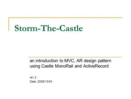 Storm-The-Castle an introduction to MVC, AR design pattern using Castle MonoRail and ActiveRecord rev 2 Date: 2009/10/04.