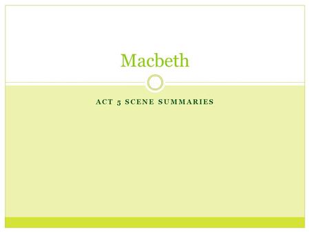 ACT 5 SCENE SUMMARIES Macbeth. Act 4 Summary Macbeth confronts the three Weird Sisters and they show him more visions. The visions lead Macbeth to believe.