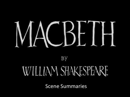 Scene Summaries. Act I Summaries Scene i – three witches decide to meet with Macbeth after the battle Scene ii – Macbeth defeats traitor & King gives.