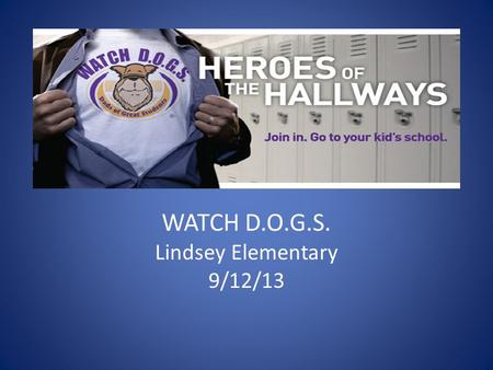WATCH D.O.G.S. Lindsey Elementary 9/12/13. Agenda Welcome! Mission Statement What to Expect Guidelines Your WATCH D.O.G. Day Other Duties You May Be Asked.