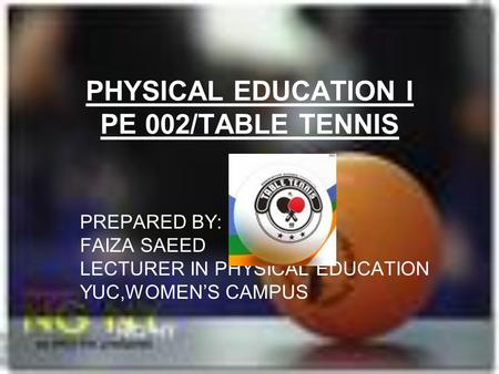 PHYSICAL EDUCATION I PE 002/TABLE TENNIS PREPARED BY: FAIZA SAEED LECTURER IN PHYSICAL EDUCATION YUC,WOMEN'S CAMPUS.