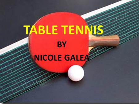 TABLE TENNIS BY NICOLE GALEA. HISTORY OF TABLE TENNIS Table tennis, also known as Ping-Pong is the second most popular game in the world as well as the.