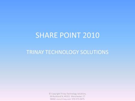 SHARE POINT 2010 TRINAY TECHNOLOGY SOLUTIONS © Copyright Trinay Technology Solutions, 39 Buckland St, #5321 Manchester, CT 06042 www.trinay.com 570-575-0475.