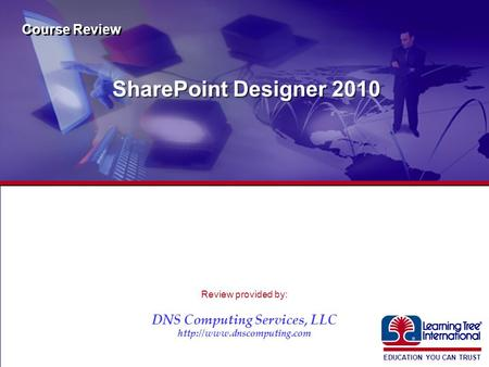 EDUCATION YOU CAN TRUST ® SharePoint Designer 2010 Course Review Review provided by: DNS Computing Services, LLC