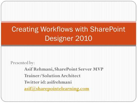 Presented by: Asif Rehmani, SharePoint Server MVP Trainer/Solution Architect Twitter id: asifrehmani Creating Workflows with.