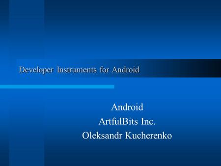 Developer Instruments for Android Android ArtfulBits Inc. Oleksandr Kucherenko.