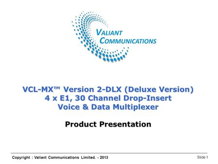 Copyright : Valiant Communications Limited. - 2013 Slide 1 VCL-MX Version 2 – DLX (Deluxe Version) VCL-MX™ Version 2-DLX (Deluxe Version) 4 x E1, 30 Channel.