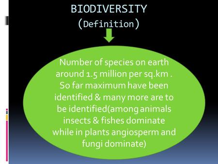 BIODIVERSITY ( Definition ) Number of species on earth around 1.5 million per sq.km. So far maximum have been identified & many more are to be identified(among.