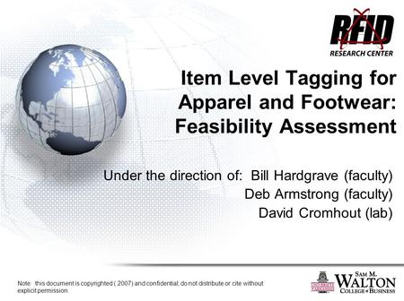 Item Level Tagging for Apparel and Footwear: Feasibility Assessment Under the direction of: Bill Hardgrave (faculty) Deb Armstrong (faculty) David Cromhout.