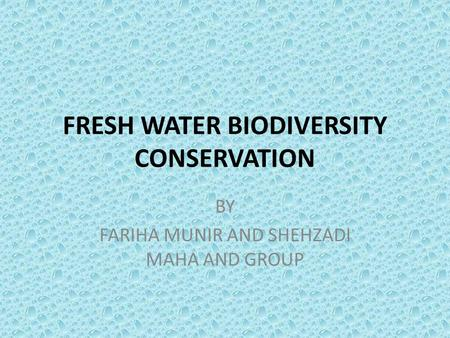 FRESH WATER BIODIVERSITY CONSERVATION BY FARIHA MUNIR AND SHEHZADI MAHA AND GROUP.