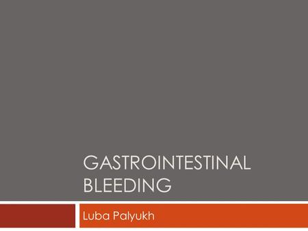 GASTROINTESTINAL BLEEDING Luba Palyukh. Gastrointestinal Bleeding may cause…  Hemorrhoids  Peptic ulcers  Tears or inflammation in the esophagus 