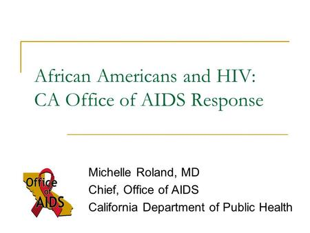 African Americans and HIV: CA Office of AIDS Response Michelle Roland, MD Chief, Office of AIDS California Department of Public Health.