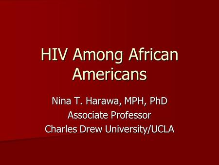 HIV Among African Americans Nina T. Harawa, MPH, PhD Associate Professor Charles Drew University/UCLA.