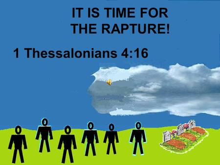 IT IS TIME FOR THE RAPTURE! 1 Thessalonians 4:16.