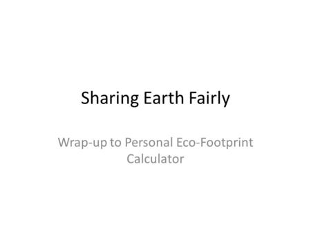 Sharing Earth Fairly Wrap-up to Personal Eco-Footprint Calculator.