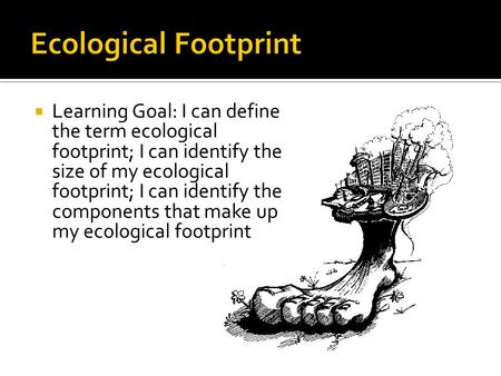  Learning Goal: I can define the term ecological footprint; I can identify the size of my ecological footprint; I can identify the components that make.