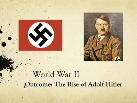 World War II Outcome: The Rise of Adolf Hitler.