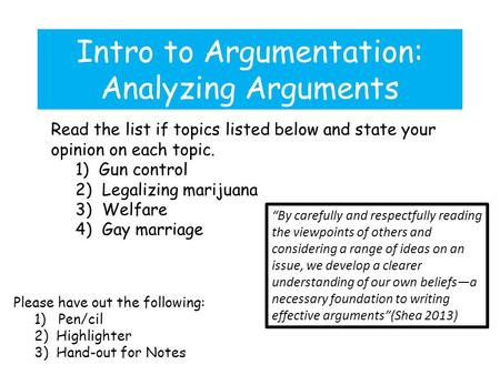 Intro to Argumentation: Analyzing Arguments Please have out the following: 1) Pen/cil 2) Highlighter 3) Hand-out for Notes Read the list if topics listed.