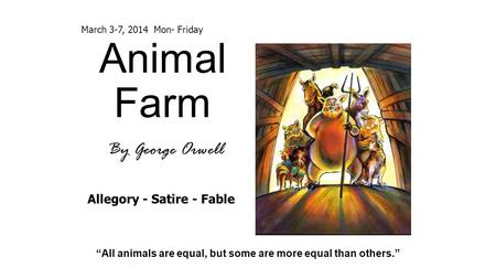 "Animal Farm By George Orwell ""All animals are equal, but some are more equal than others."" Allegory - Satire - Fable March 3-7, 2014 Mon- Friday."