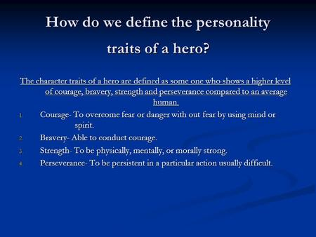 How do we define the personality traits of a hero? The character traits of a hero are defined as some one who shows a higher level of courage, bravery,
