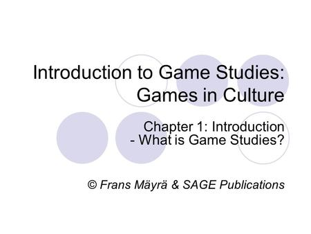 Introduction to Game Studies: Games in Culture Chapter 1: Introduction - What is Game Studies? © Frans Mäyrä & SAGE Publications.