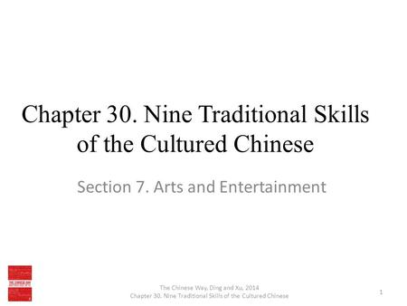 Chapter 30. Nine Traditional Skills of the Cultured Chinese Section 7. Arts and Entertainment The Chinese Way, Ding and Xu, 2014 Chapter 30. Nine Traditional.