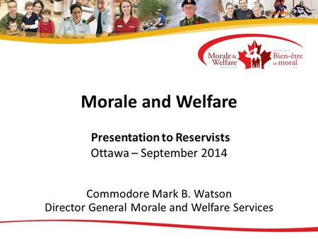 Morale and Welfare Presentation to Reservists Ottawa – September 2014 Commodore Mark B. Watson Director General Morale and Welfare Services.