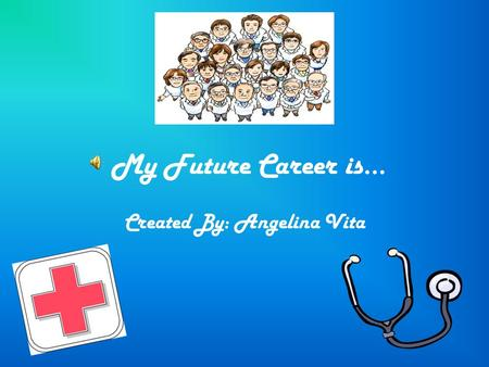 My Future Career is… Created By: Angelina Vita The education needed to become a doctor is 4 years of college, 4 years of medical school, and 3 years.