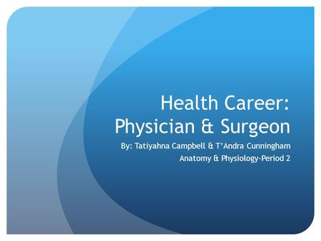 Health Career: Physician & Surgeon By: Tatiyahna Campbell & T'Andra Cunningham Anatomy & Physiology-Period 2.
