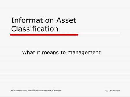 Information Asset Classification Community of Practicerev. 10/24/2007 Information Asset Classification What it means to management.