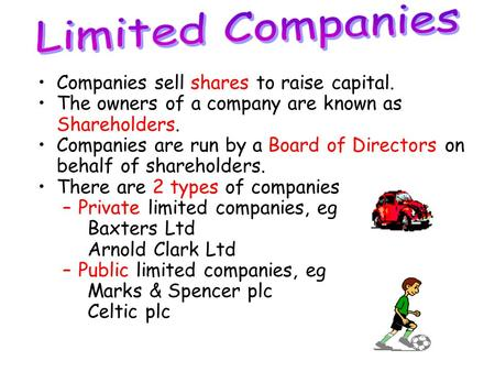 Companies sell shares to raise capital. The owners of a company are known as Shareholders. Companies are run by a Board of Directors on behalf of shareholders.