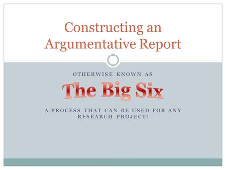 OTHERWISE KNOWN AS A PROCESS THAT CAN BE USED FOR ANY RESEARCH PROJECT! Constructing an Argumentative Report.