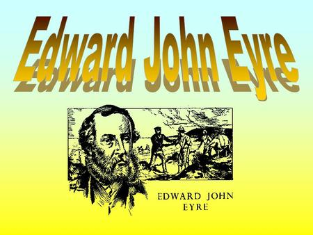 1815 - Born in England. 1832 - Eyre came to Australia. 1840 - Eyre left Adelaide for central Australia. 1841- Expedition left Adelaide. 1841- Discovered.