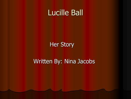 Lucille Ball Her Story Her Story Written By: Nina Jacobs Written By: Nina Jacobs.
