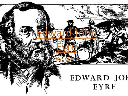 By Joel Edward John Eyre. EDWARD JOHN EYRE! He was born 1815 in Whipslade, England. He died in 1901 in Devon, England, at the age of 86. His dad was a.