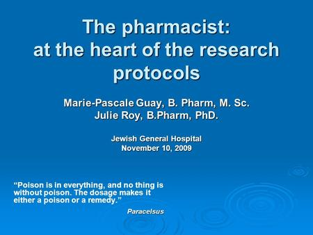 The pharmacist: at the heart of the research protocols Marie-Pascale Guay, B. Pharm, M. Sc. Julie Roy, B.Pharm, PhD. Jewish General Hospital November 10,