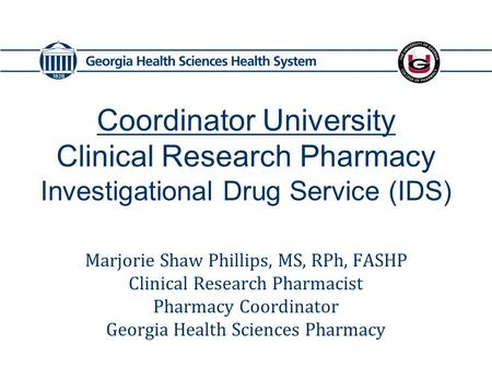 Coordinator University Clinical Research Pharmacy Investigational Drug Service (IDS) Marjorie Shaw Phillips, MS, RPh, FASHP Clinical Research Pharmacist.