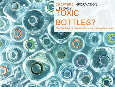 TOXIC BOTTLES? CHAPTER 3 INFORMATION LITERACY On the trail of chemicals in our everyday lives.