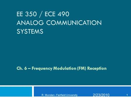 EE 350 / ECE 490 ANALOG COMMUNICATION SYSTEMS 2/23/2010 R. Munden - Fairfield University 1.