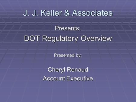 J. J. Keller & Associates Presents: DOT Regulatory Overview Presented by: Cheryl Renaud Account Executive.