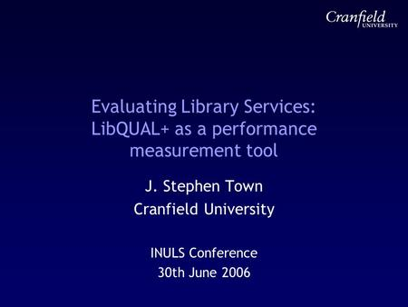 Evaluating Library Services: LibQUAL+ as a performance measurement tool J. Stephen Town Cranfield University INULS Conference 30th June 2006.