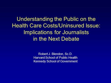 Understanding the Public on the Health Care Costs/Uninsured Issue: Implications for Journalists in the Next Debate Robert J. Blendon, Sc.D. Harvard School.