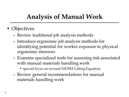 1 Analysis of Manual Work Objectives –Review traditional job analysis methods –Introduce ergonomic job analysis methods for identifying potential for worker.