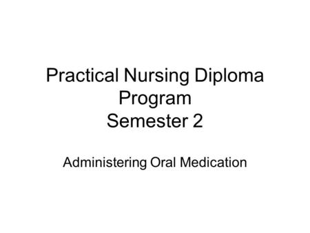 Practical Nursing Diploma Program Semester 2 Administering Oral Medication.