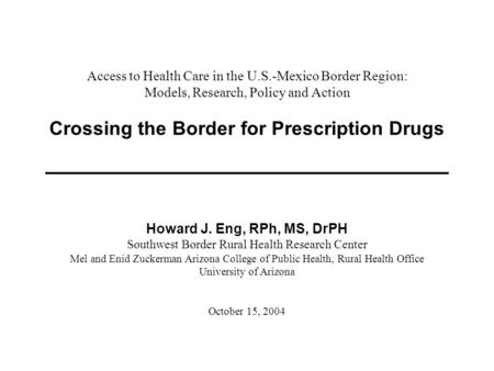 Access to Health Care in the U.S.-Mexico Border Region: Models, Research, Policy and Action Crossing the Border for Prescription Drugs Howard J. Eng, RPh,
